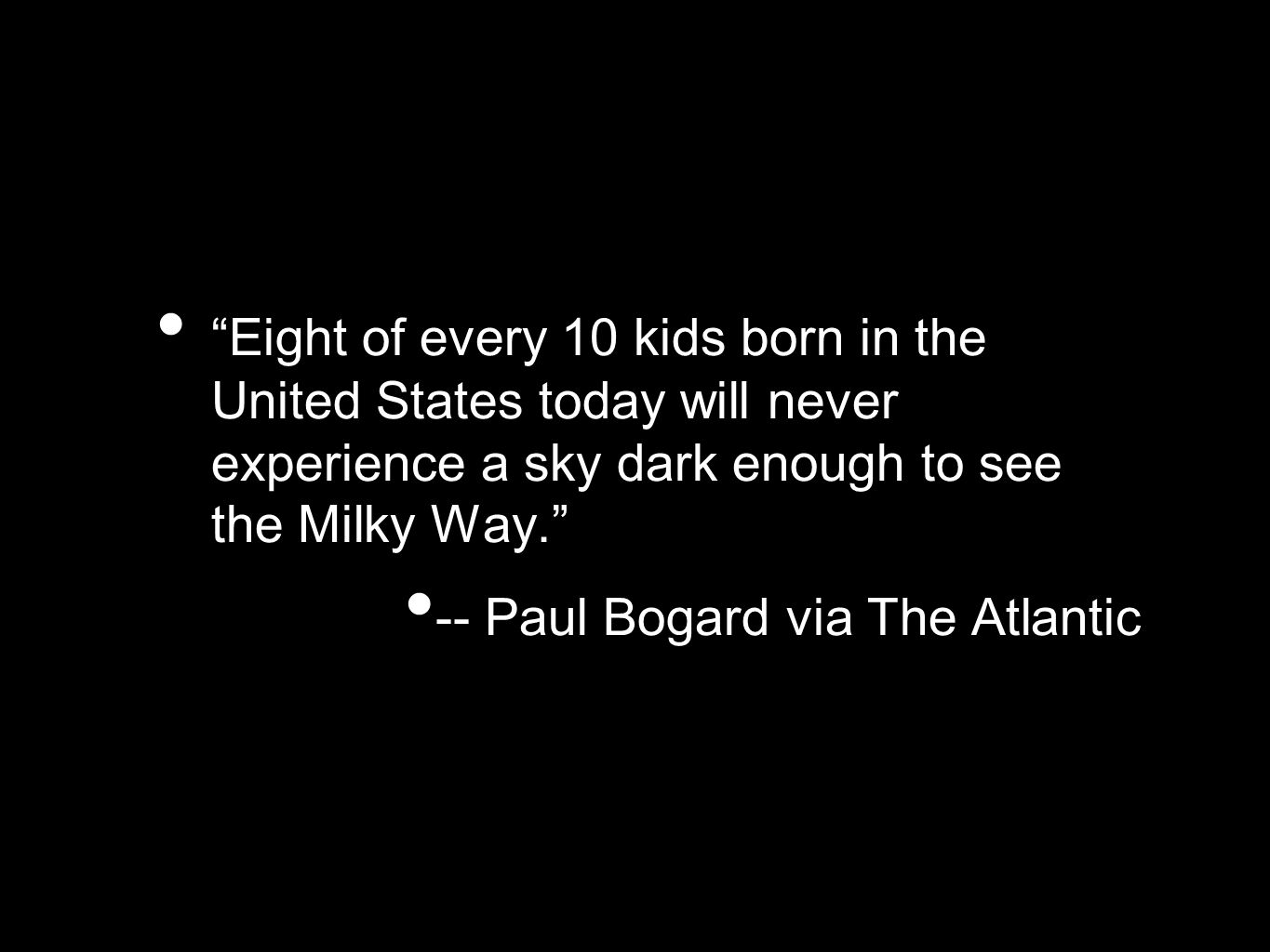 Eight of every 10 kids born in the United States today will never experience a sky dark enough to see the Milky Way. -- Paul Bogard via The Atlantic