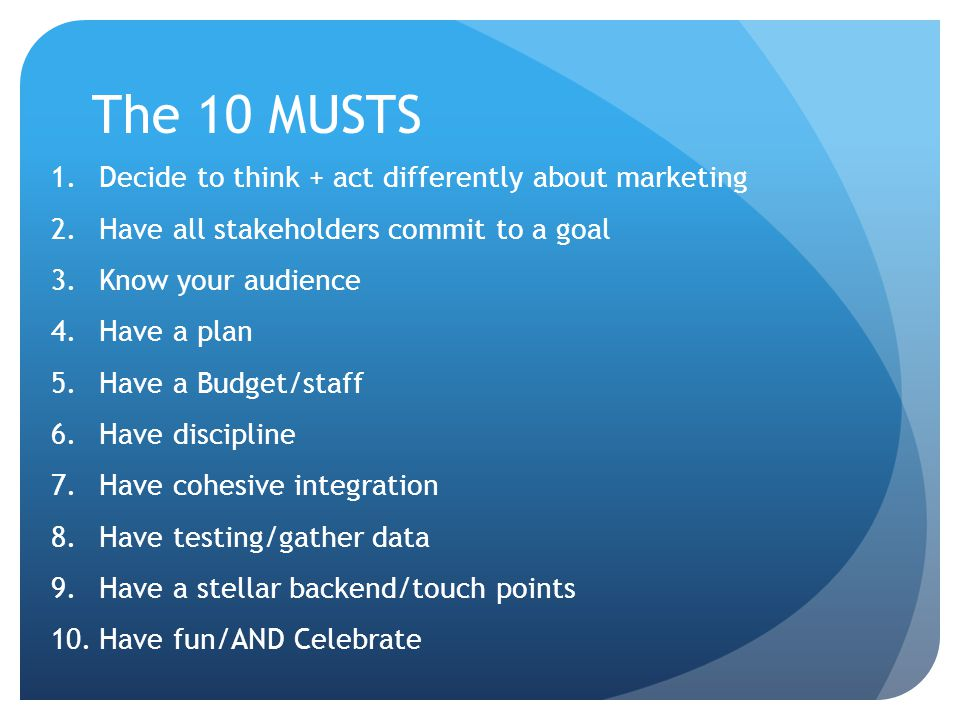 The 10 MUSTS 1.Decide to think + act differently about marketing 2.Have all stakeholders commit to a goal 3.Know your audience 4.Have a plan 5.Have a Budget/staff 6.Have discipline 7.Have cohesive integration 8.Have testing/gather data 9.Have a stellar backend/touch points 10.Have fun/AND Celebrate