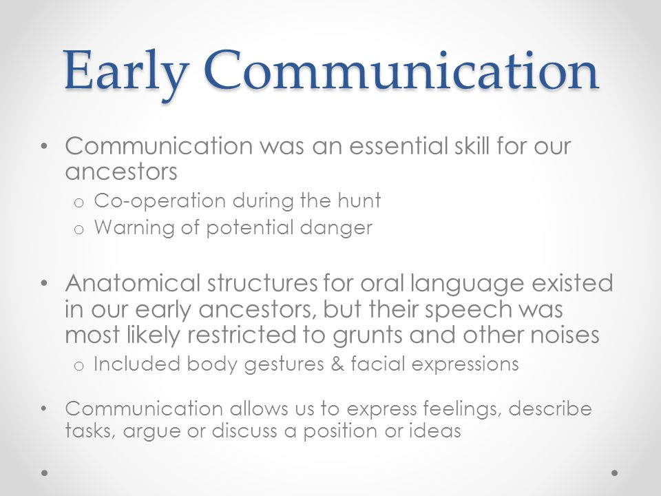 Early Communication Communication was an essential skill for our ancestors o Co-operation during the hunt o Warning of potential danger Anatomical str