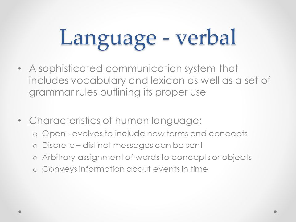 Language - verbal A sophisticated communication system that includes vocabulary and lexicon as well as a set of grammar rules outlining its proper use