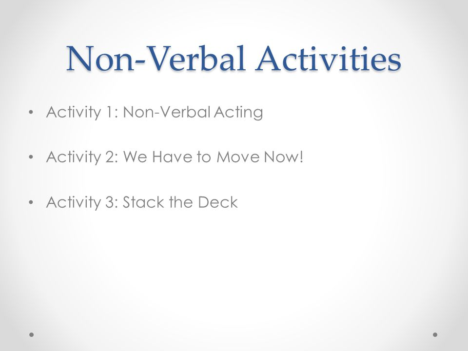 Non-Verbal Activities Activity 1: Non-Verbal Acting Activity 2: We Have to Move Now! Activity 3: Stack the Deck
