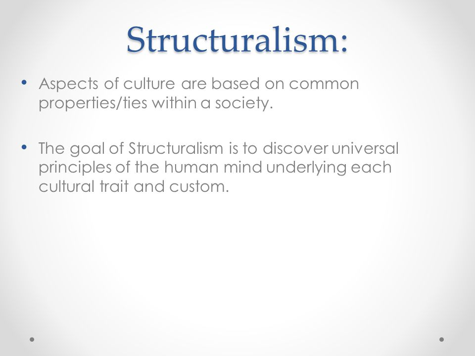 Structuralism: Aspects of culture are based on common properties/ties within a society. The goal of Structuralism is to discover universal principles