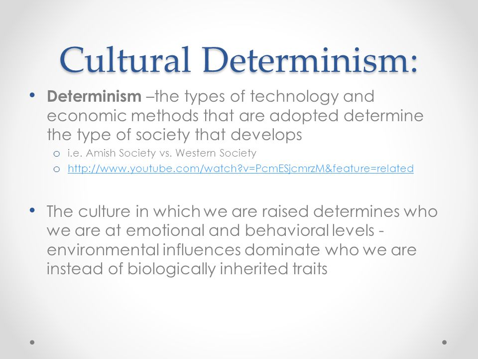 Cultural Determinism: Determinism –the types of technology and economic methods that are adopted determine the type of society that develops o i.e. Am