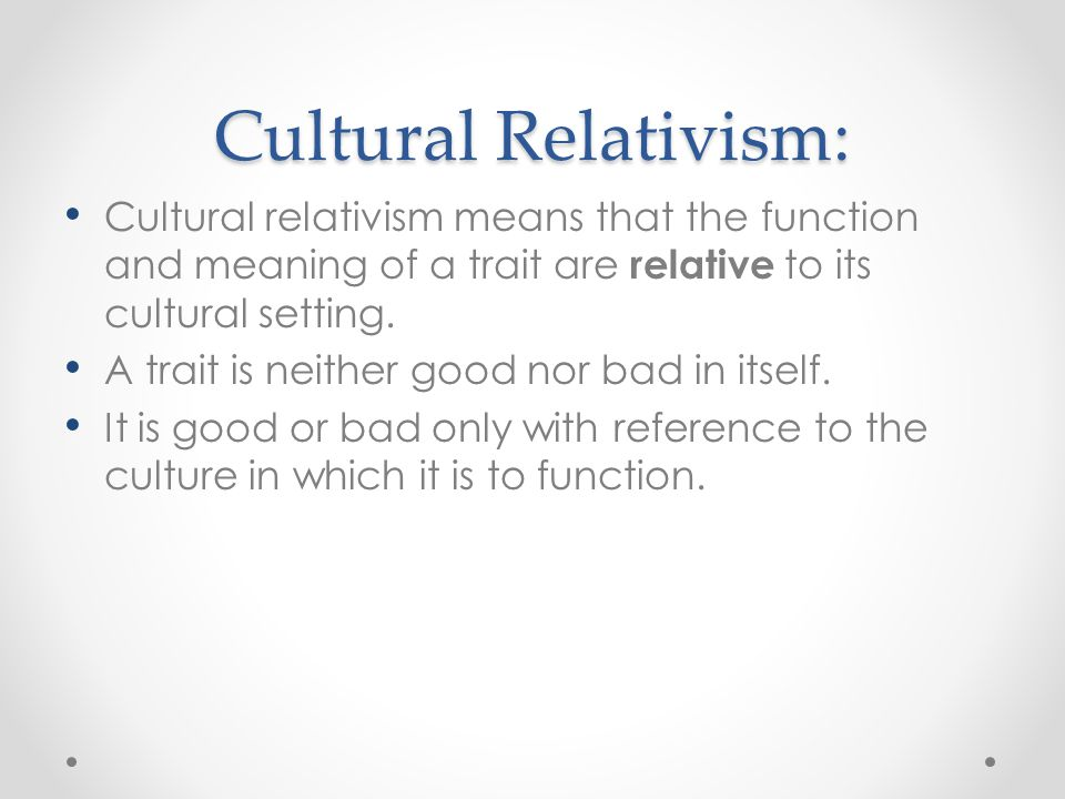 Cultural Relativism: Cultural relativism means that the function and meaning of a trait are relative to its cultural setting. A trait is neither good