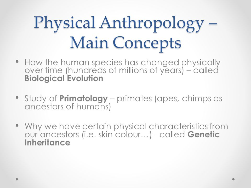 Physical Anthropology – Main Concepts How the human species has changed physically over time (hundreds of millions of years) – called Biological Evolu