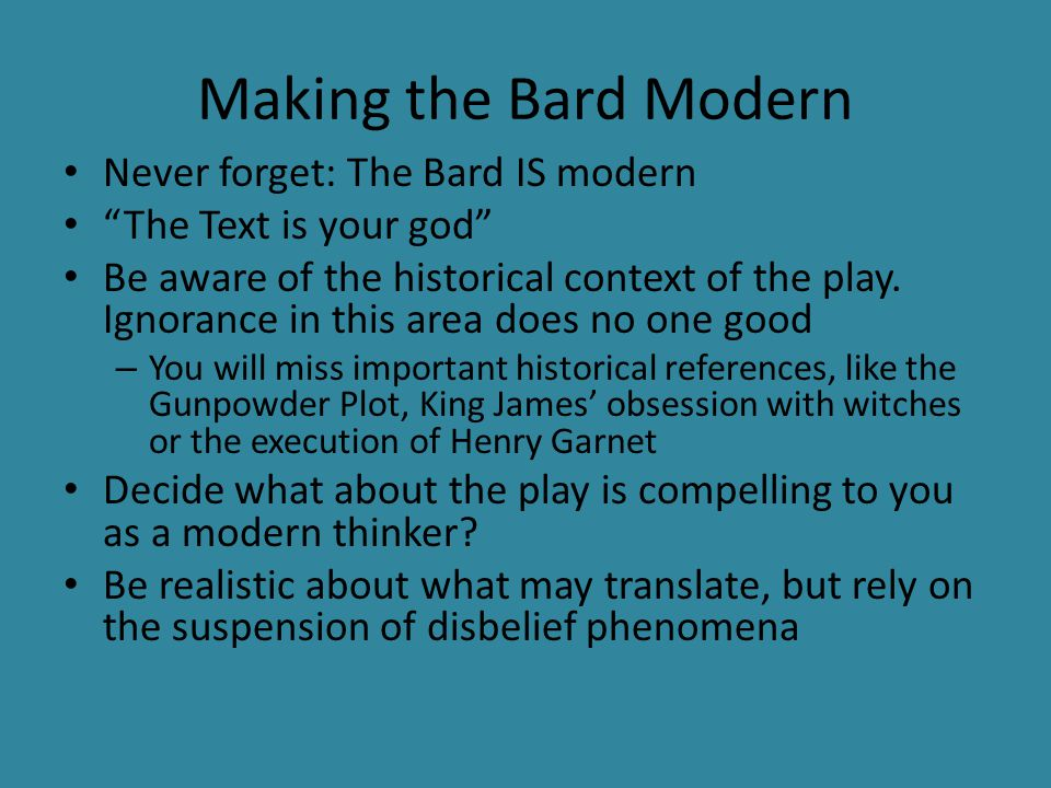 "Making the Bard Modern Never forget: The Bard IS modern ""The Text is your god"" Be aware of the historical context of the play. Ignorance in this area"