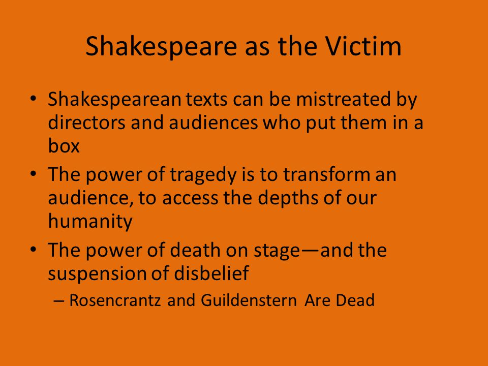 Shakespeare as the Victim Shakespearean texts can be mistreated by directors and audiences who put them in a box The power of tragedy is to transform