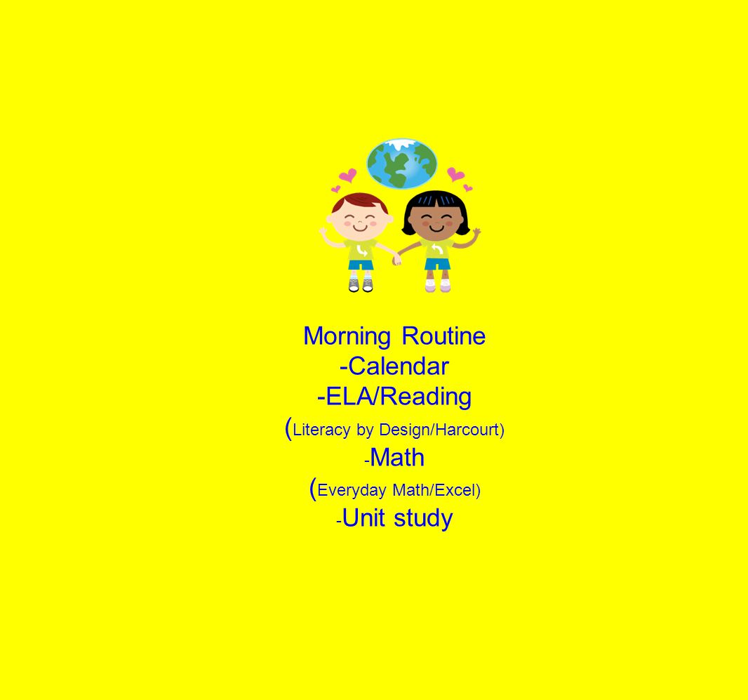 Morning Routine -Calendar -ELA/Reading ( Literacy by Design/Harcourt) - Math ( Everyday Math/Excel) - Unit study