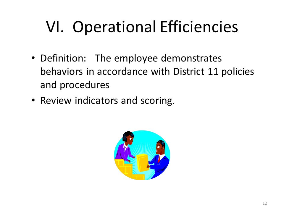 VI. Operational Efficiencies Definition: The employee demonstrates behaviors in accordance with District 11 policies and procedures Review indicators
