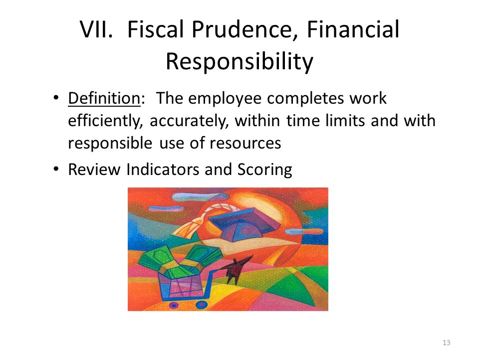 VII. Fiscal Prudence, Financial Responsibility Definition: The employee completes work efficiently, accurately, within time limits and with responsibl