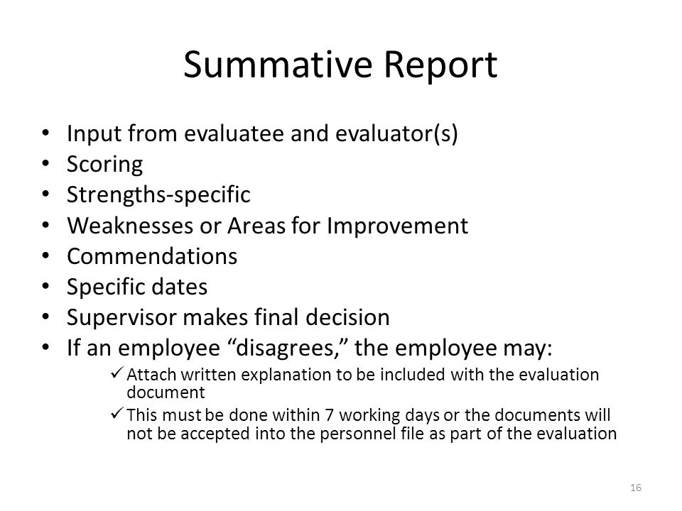 Summative Report Input from evaluatee and evaluator(s) Scoring Strengths-specific Weaknesses or Areas for Improvement Commendations Specific dates Supervisor makes final decision If an employee disagrees, the employee may: Attach written explanation to be included with the evaluation document This must be done within 7 working days or the documents will not be accepted into the personnel file as part of the evaluation 16