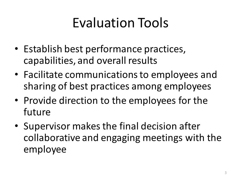 Evaluation Tools Establish best performance practices, capabilities, and overall results Facilitate communications to employees and sharing of best practices among employees Provide direction to the employees for the future Supervisor makes the final decision after collaborative and engaging meetings with the employee 3
