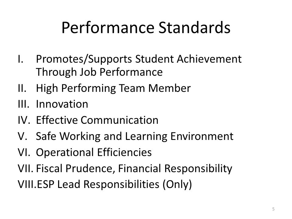 Performance Standards I.Promotes/Supports Student Achievement Through Job Performance II.High Performing Team Member III.Innovation IV.Effective Communication V.Safe Working and Learning Environment VI.Operational Efficiencies VII.Fiscal Prudence, Financial Responsibility VIII.ESP Lead Responsibilities (Only) 5