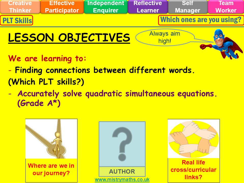 BRAIN IN GEAR Effective Participator Self Manager Independent Enquirer Creative Thinker Team Worker Reflective Learner Which ones are you using?PLT Skills Work out the following Mathematical anagrams: TASK EXTENSION Develop your own Mathematical anagrams as above as a creative thinker.