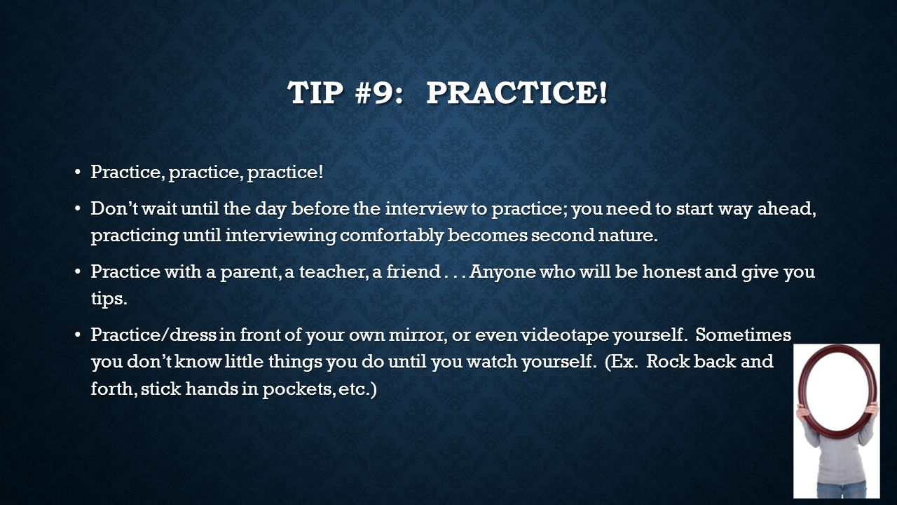 TIP #9: PRACTICE! Practice, practice, practice! Practice, practice, practice! Don't wait until the day before the interview to practice; you need to s