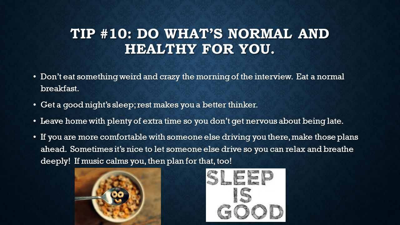 TIP #10: DO WHAT'S NORMAL AND HEALTHY FOR YOU. Don't eat something weird and crazy the morning of the interview. Eat a normal breakfast. Don't eat som