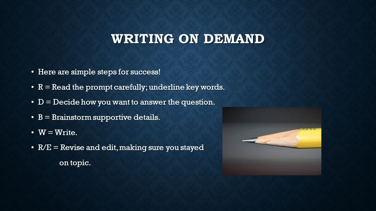 WRITING ON DEMAND Here are simple steps for success! Here are simple steps for success! R = Read the prompt carefully; underline key words. R = Read t