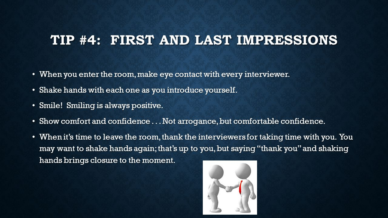 TIP #4: FIRST AND LAST IMPRESSIONS When you enter the room, make eye contact with every interviewer.