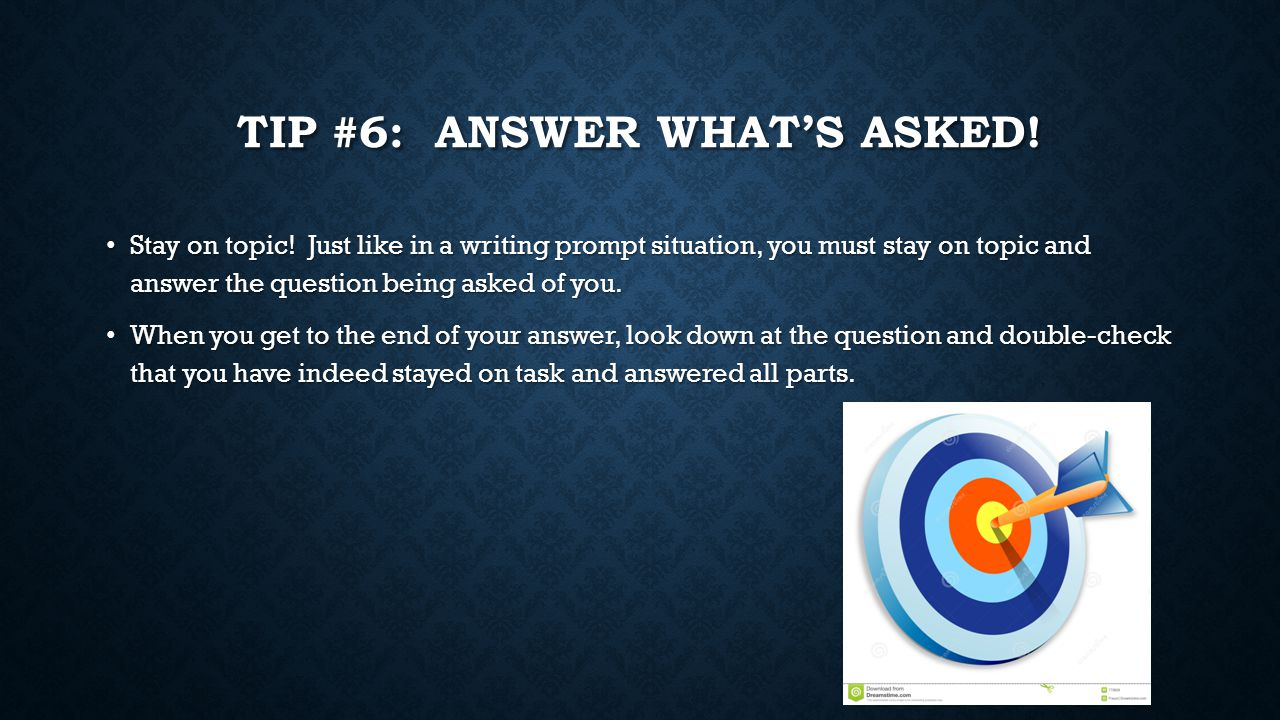 TIP #6: ANSWER WHAT'S ASKED! Stay on topic! Just like in a writing prompt situation, you must stay on topic and answer the question being asked of you