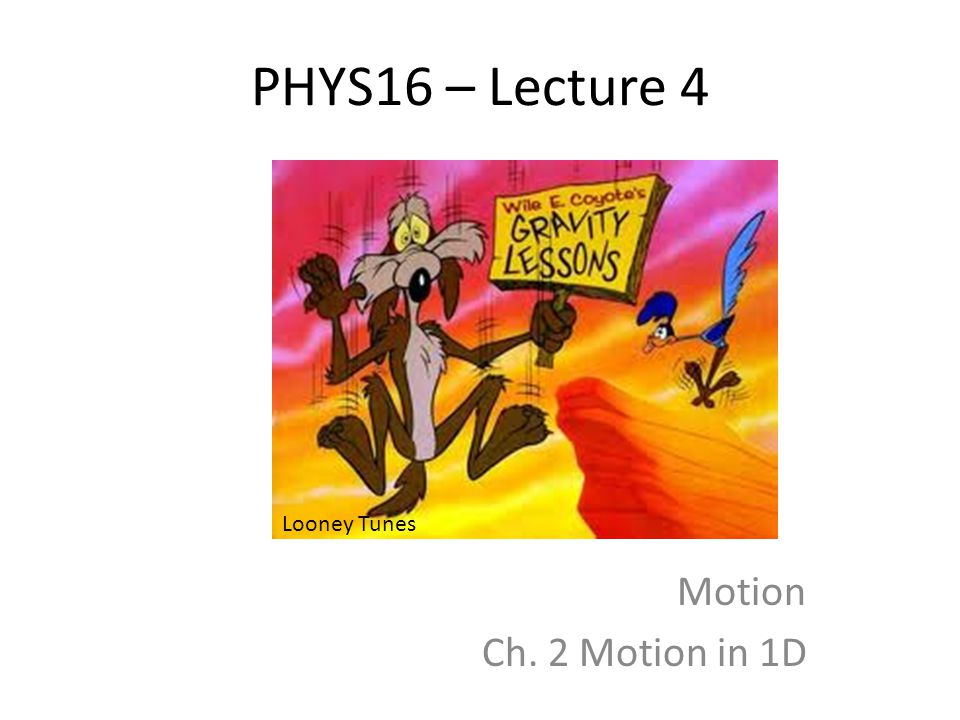 PHYS16 – Lecture 4 Motion Ch. 2 Motion in 1D Looney Tunes