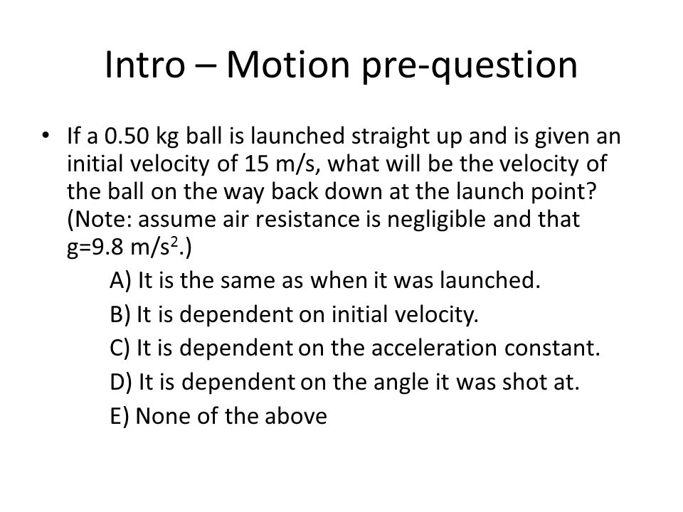 Intro – Motion pre-question If a 0.50 kg ball is launched straight up and is given an initial velocity of 15 m/s, what will be the velocity of the ball on the way back down at the launch point.