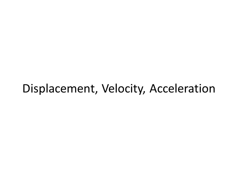 Displacement, Velocity, Acceleration