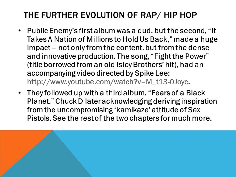 THE FURTHER EVOLUTION OF RAP/ HIP HOP Public Enemy's first album was a dud, but the second, It Takes A Nation of Millions to Hold Us Back, made a huge impact – not only from the content, but from the dense and innovative production.