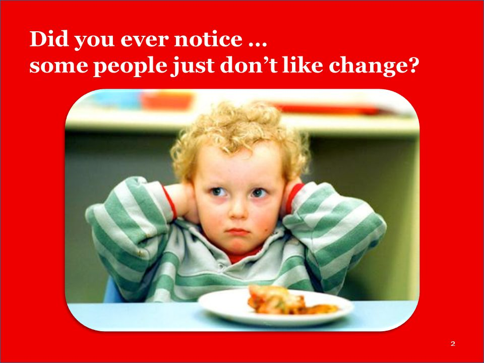 Did you ever notice … some people just don't like change? 2