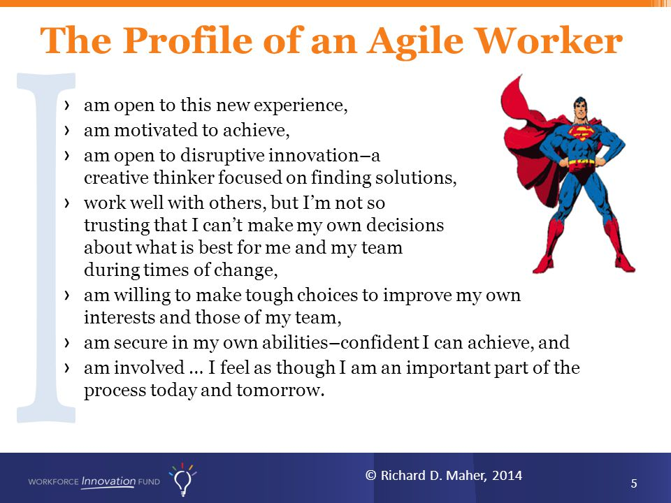 The Profile of an Agile Worker › am open to this new experience, › am motivated to achieve, › am open to disruptive innovation–a creative thinker focused on finding solutions, › work well with others, but I'm not so trusting that I can't make my own decisions about what is best for me and my team during times of change, › am willing to make tough choices to improve my own interests and those of my team, › am secure in my own abilities–confident I can achieve, and › am involved … I feel as though I am an important part of the process today and tomorrow.