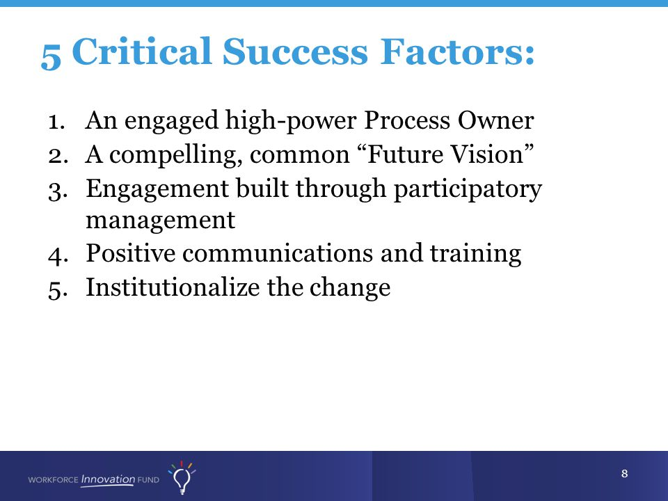 5 Critical Success Factors: 8 1.An engaged high-power Process Owner 2.A compelling, common Future Vision 3.Engagement built through participatory management 4.Positive communications and training 5.Institutionalize the change