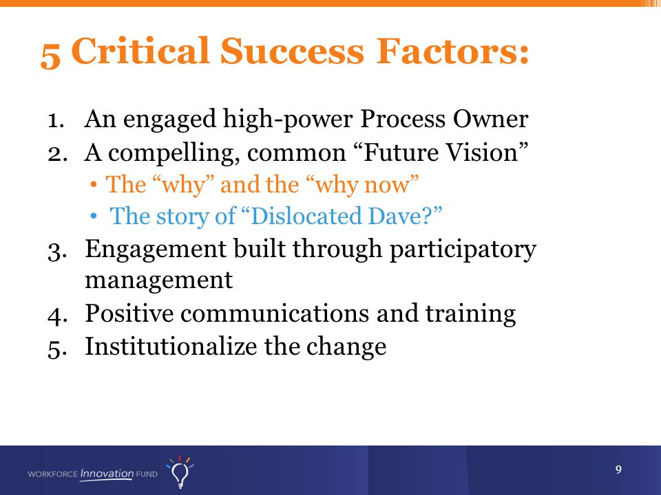 5 Critical Success Factors: 9 1.An engaged high-power Process Owner 2.A compelling, common Future Vision The why and the why now The story of Dislocated Dave? 3.Engagement built through participatory management 4.Positive communications and training 5.Institutionalize the change