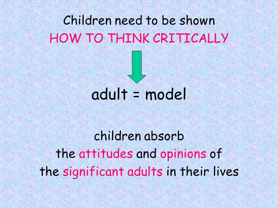 Children need to be shown HOW TO THINK CRITICALLY adult = model children absorb the attitudes and opinions of the significant adults in their lives