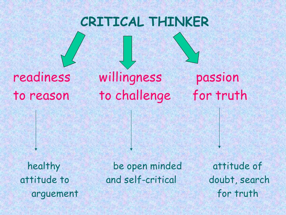 CRITICAL THINKER readinesswillingness passion to reasonto challenge for truth healthy be open minded attitude of attitude to and self-critical doubt, search arguement for truth