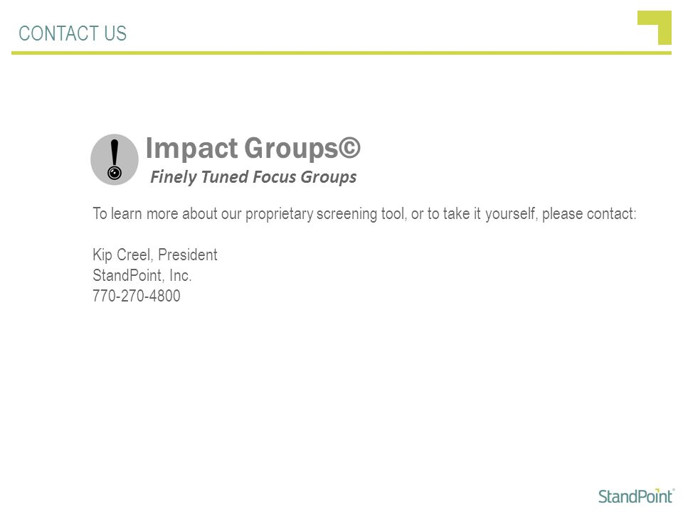 CONTACT US Impact Groups© Finely Tuned Focus Groups To learn more about our proprietary screening tool, or to take it yourself, please contact: Kip Creel, President StandPoint, Inc.