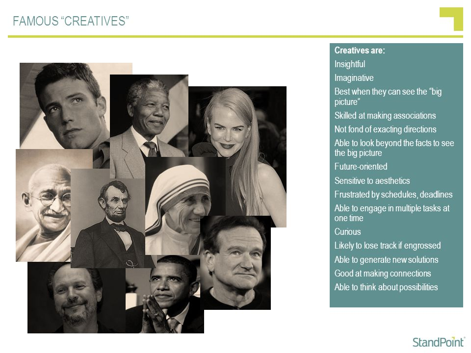 FAMOUS CREATIVES Creatives are: Insightful Imaginative Best when they can see the big picture Skilled at making associations Not fond of exacting directions Able to look beyond the facts to see the big picture Future-oriented Sensitive to aesthetics Frustrated by schedules, deadlines Able to engage in multiple tasks at one time Curious Likely to lose track if engrossed Able to generate new solutions Good at making connections Able to think about possibilities