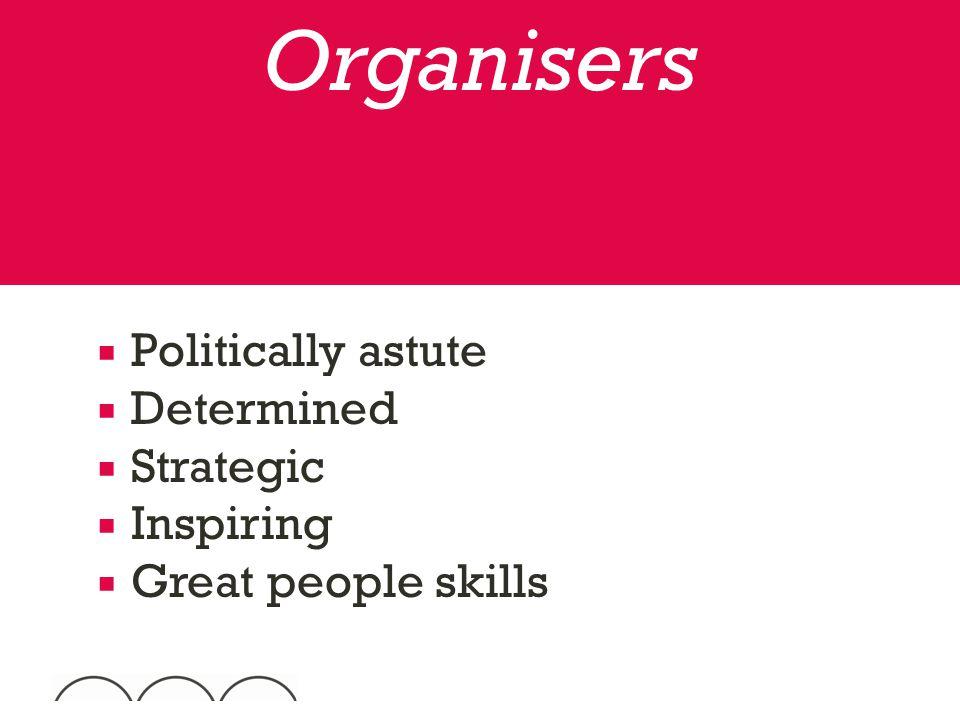  Politically astute  Determined  Strategic  Inspiring  Great people skills Organisers