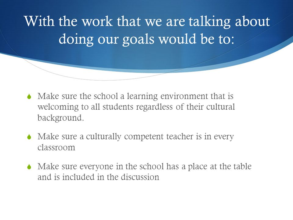 With the work that we are talking about doing our goals would be to:  Make sure the school a learning environment that is welcoming to all students regardless of their cultural background.
