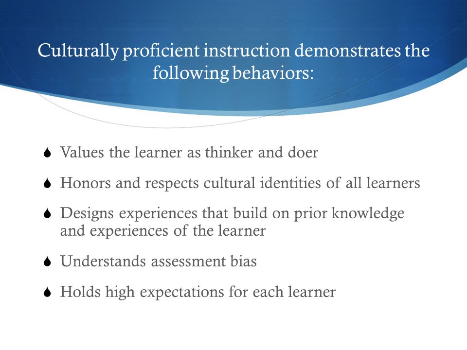 Culturally proficient instruction demonstrates the following behaviors:  Values the learner as thinker and doer  Honors and respects cultural identities of all learners  Designs experiences that build on prior knowledge and experiences of the learner  Understands assessment bias  Holds high expectations for each learner