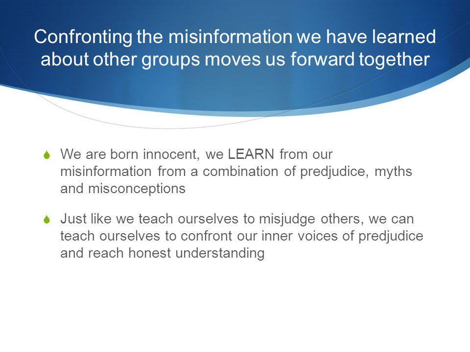 Confronting the misinformation we have learned about other groups moves us forward together  We are born innocent, we LEARN from our misinformation from a combination of predjudice, myths and misconceptions  Just like we teach ourselves to misjudge others, we can teach ourselves to confront our inner voices of predjudice and reach honest understanding