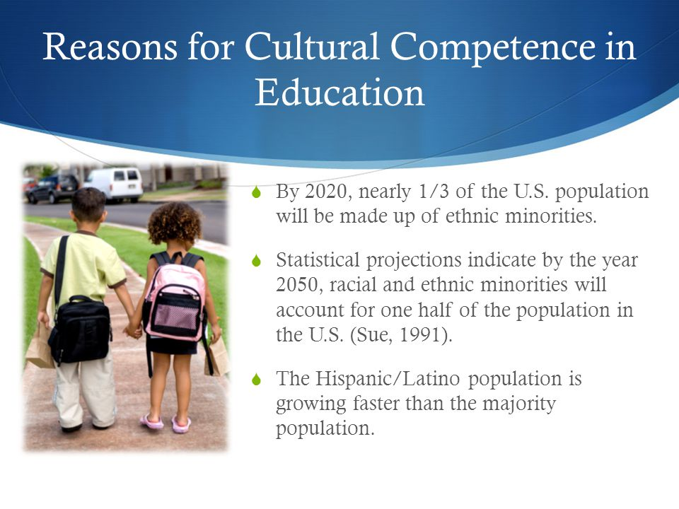 Reasons for Cultural Competence in Education  By 2020, nearly 1/3 of the U.S. population will be made up of ethnic minorities.  Statistical projecti