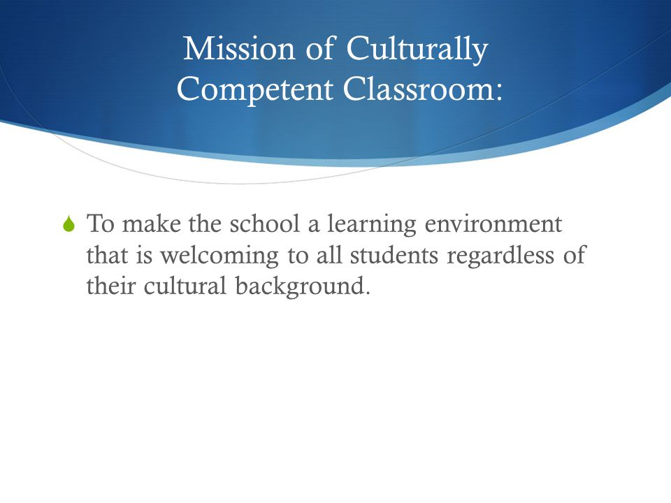 Mission of Culturally Competent Classroom:  To make the school a learning environment that is welcoming to all students regardless of their cultural