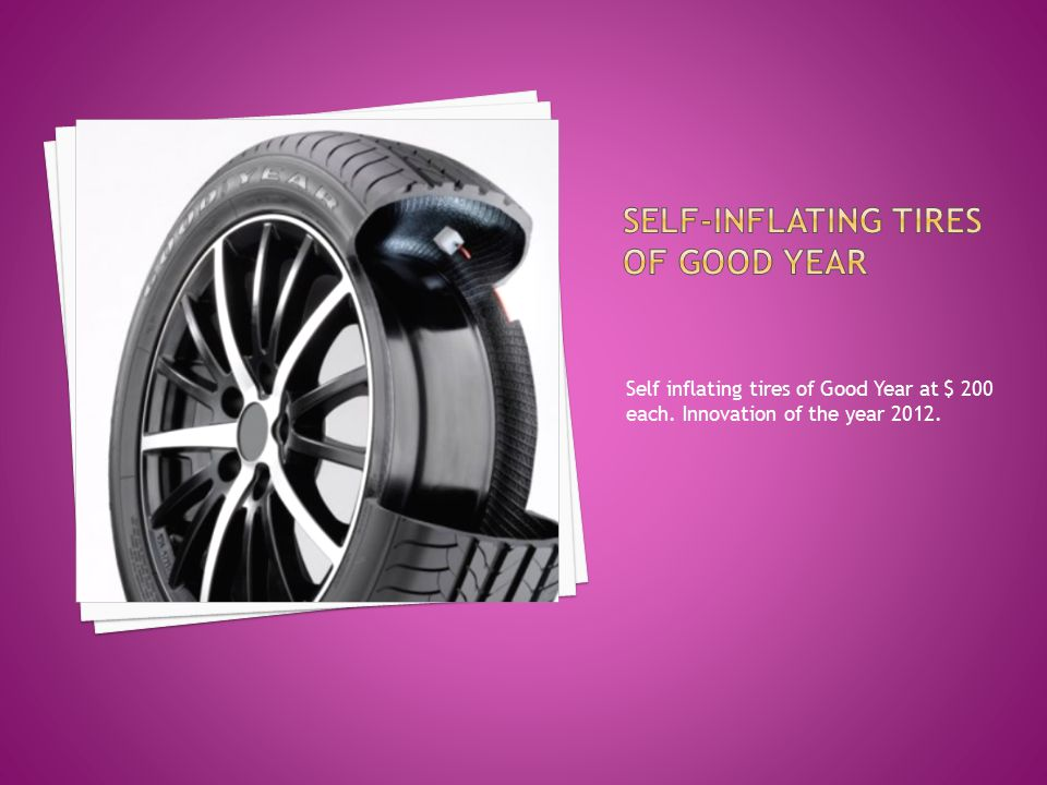 Self inflating tires of Good Year at $ 200 each. Innovation of the year 2012.