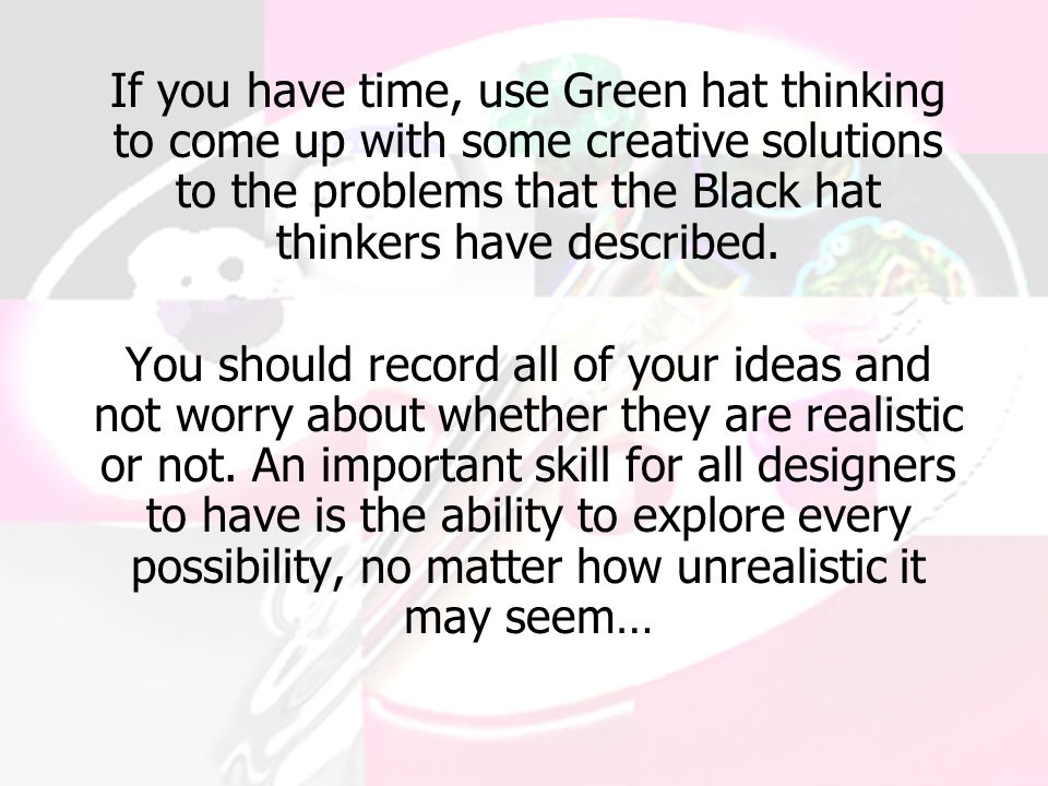 If you have time, use Green hat thinking to come up with some creative solutions to the problems that the Black hat thinkers have described.