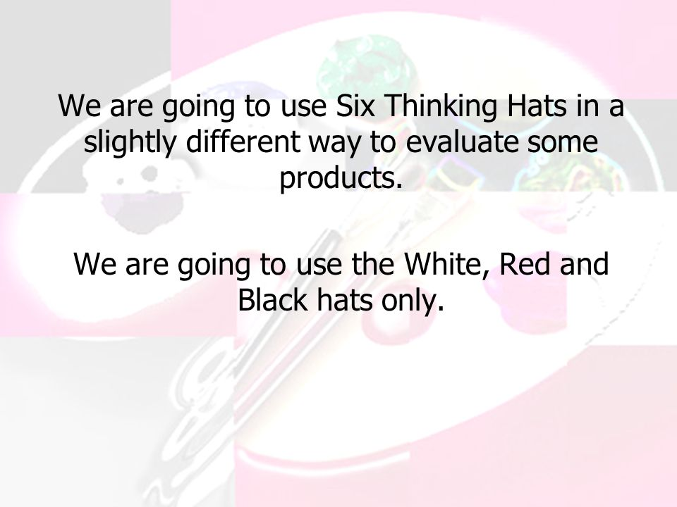 We are going to use Six Thinking Hats in a slightly different way to evaluate some products.