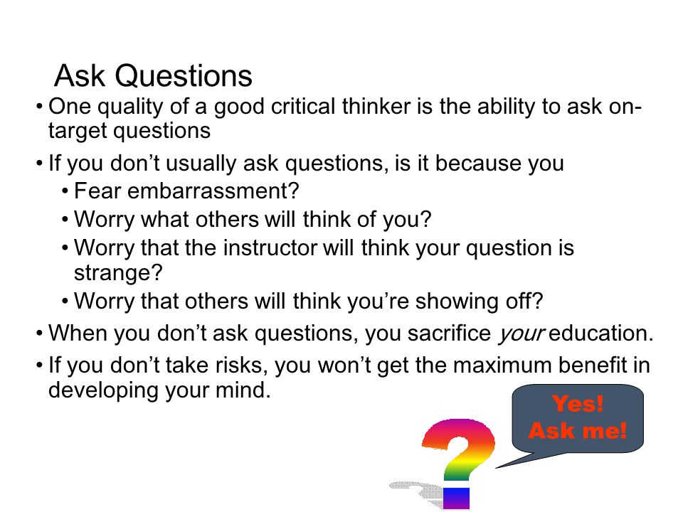 Ask Questions One quality of a good critical thinker is the ability to ask on- target questions If you don't usually ask questions, is it because you Fear embarrassment.