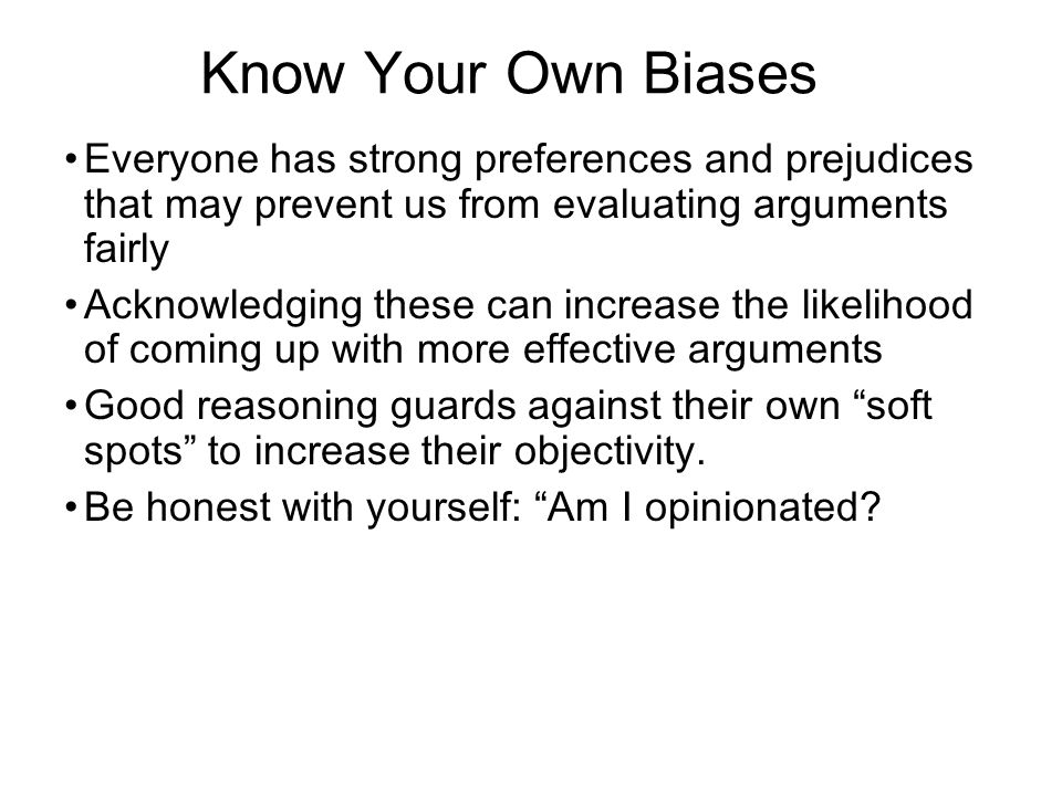 Know Your Own Biases Everyone has strong preferences and prejudices that may prevent us from evaluating arguments fairly Acknowledging these can increase the likelihood of coming up with more effective arguments Good reasoning guards against their own soft spots to increase their objectivity.