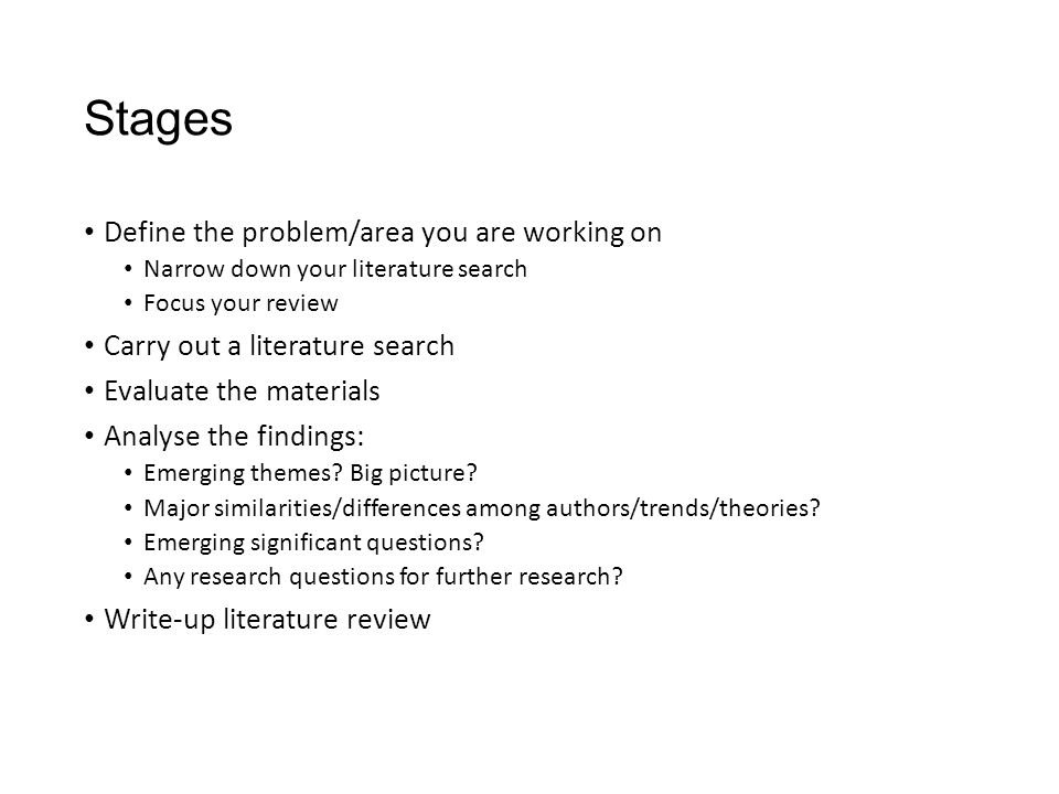 Stages Define the problem/area you are working on Narrow down your literature search Focus your review Carry out a literature search Evaluate the materials Analyse the findings: Emerging themes.
