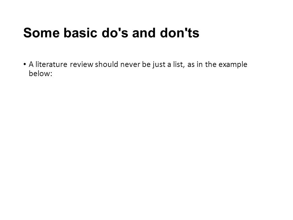 Some basic do s and don ts A literature review should never be just a list, as in the example below: