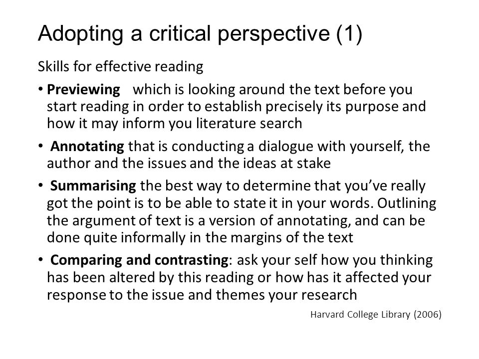 Adopting a critical perspective (1) Skills for effective reading Previewing which is looking around the text before you start reading in order to establish precisely its purpose and how it may inform you literature search Annotating that is conducting a dialogue with yourself, the author and the issues and the ideas at stake Summarising the best way to determine that you've really got the point is to be able to state it in your words.