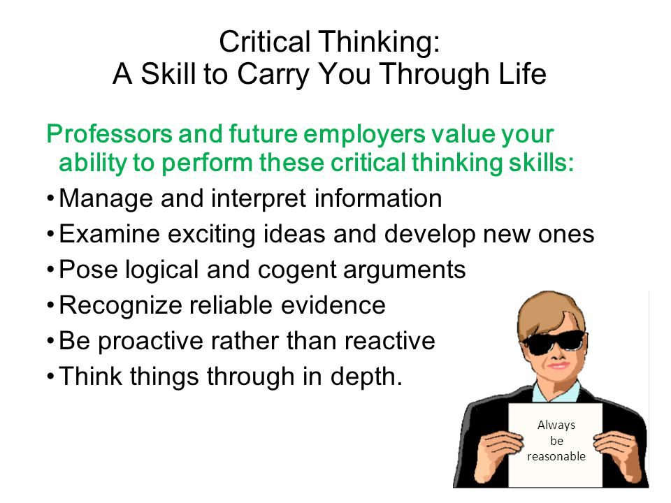 Critical Thinking: A Skill to Carry You Through Life Professors and future employers value your ability to perform these critical thinking skills: Manage and interpret information Examine exciting ideas and develop new ones Pose logical and cogent arguments Recognize reliable evidence Be proactive rather than reactive Think things through in depth.